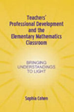 Teacher's Professional Development and the Elementary Mathematics Classroom : Bringing Understanding to Light - Sophia R. Cohen