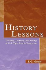 History Lessons : Teaching, Learning and Testing in U.S. High School Classrooms - S.G. Grant