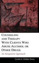 Counseling and Therapy with Clients Who Abuse Alcohol or Other Drugs : An Integrative Approach - Cynthia E. Glidden-Tracey