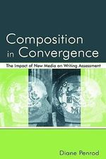 Composition in Convergence : The Impact of New Media on Writing Assessment - Diane Penrod