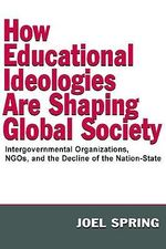 How Educational Ideologies are Shaping Global Society : Intergovernmental Organizations, NGOs, and the Decline of the Nation-State - Joel H. Spring