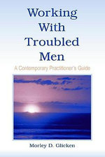 Working with Troubled Men : A Contemporary Practitioner's Guide - Morley D. Glicken