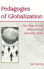 Pedagogies of Globalization : The Rise of the Educational Security State :  The Rise of the Educational Security State - Joel Spring