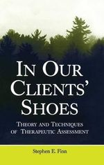 In Our Clients' Shoes : Theory and Techniques of Therapeutic Assessment - Stephen E. Finn
