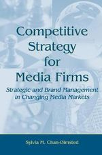 Competitive Strategy for Media Firms : Strategic and Brand Management in Changing Media Markets - Sylvia M Chan-Olmsted