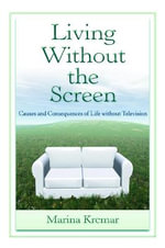Living without the Screen : Causes and Consequences of Life without Television - Marina Krcmar