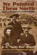 We Pointed Them North : Recollections of a Cowpuncher - E.C. Abbott