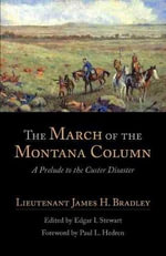 The March of the Montana Column : A Prelude to the Custer Disaster - James H. Bradley