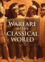 Warfare in the Classical World : An Illustrated Encyclopedia of Weapons, Warriors and Warfare in the Ancient Civilizations of Greece and Rome - John Gibson Warry