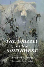 The Grizzly in the Southwest : Documentary of an Extinction - David E. Brown