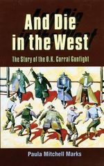 And Die in the West : Story of the O.K.Corral Gunfight - Paula Mitchell Marks