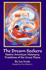 The Dream Seekers : Native American Visionary Traditions of the Great Plains - Lee Irwin