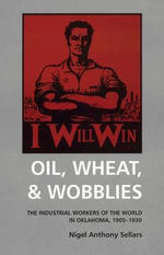 Oil, Wheat and Wobblies : The Industrial Workers of the World in Oklahoma, 1905-1930 - N.A. Sellars