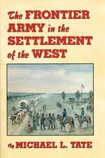 The Frontier Army in the Settlement of the West : Waging War and Keeping the Peace - Michael L. Tate