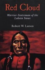 Red Cloud : Warrior-Statesman of the Lakota Sioux - Robert W Larson