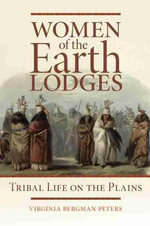 Women of the Earth Lodges : Tribal Life on the Plains - Virginia Bergman Peters