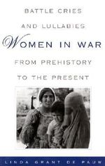 Battle Cries and Lullabies : Women in the War from Prehistory to the Present - Linda Grant De Pauw