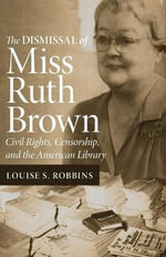 Dismissal of Miss Ruth Brown : Civil Rights, Censorship, and the American Library - L.S. Robbins