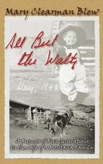 All But the Waltz : A Memoir of Five Generations in the Life of a Montana Family - Mary Clearman Blew