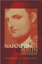 Napoleon and Berlin : The Franco-Prussian War in Northern Germany, 1813 - Michael V. Leggiere
