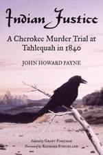 Indian Justice : A Cherokee Murder Trial at Tahlequah in 1840 - John H Payne