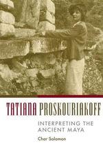 Tatiana Proskouriakoff : Interpreting the Ancient Maya - Charmaine Solomon
