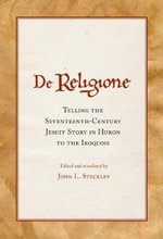 De Religione : Telling the Seventeenth-Century Jesuit Story in Huron to the Iroquois - J.L. Steckley