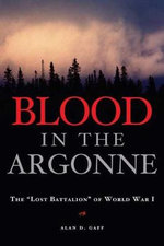 Blood in the Argonne : The Lost Batallion of World War I - Alan D. Gaff