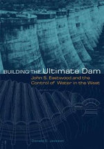 Building the Ultimate Dam : John S. Eastwood and the Control of Water in the West - Donald C. Jackson