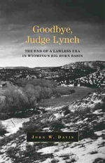 Goodbye, Judge Lynch : The End of the Lawless Era in Wyoming's Big Horn Basin - John W Davis