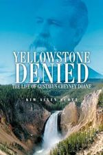Yellowstone Denied : The Life of Gustavus Cheyney Doane - Kim Allen Scott
