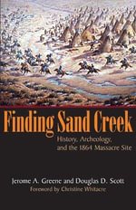 Finding Sand Creek : History, Archeology, and the 1864 Massacre Site - Jerome A Greene