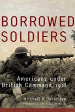 Borrowed Soldiers : Americans Under British Command, 1918 - M.A. Yockelson