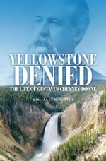 Yellowstone Denied : The Life of Gustavus Cheyney Doane - Kim Allen Scott