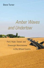 Amber Waves and Undertow : Peril, Hope, Sweat, and Downright Nonchalance in Dry Wheat Country - Steve Turner