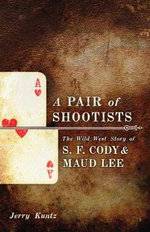 A Pair of Shootists : The Wild West Story of S.F. Cody and Maud Lee - Jerry Kuntz