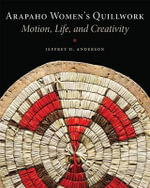 Arapaho Women's Quillwork : Motion, Life, and Creativity - Jeffrey D Anderson