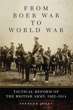 From Boer War to World War : Tactical Reform of the British Army, 1902-1914 - Spencer Jones