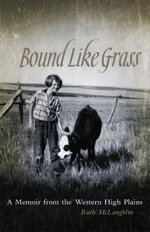 Bound Like Grass : A Memoir from the Western High Plains - Ruth McLaughlin