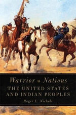 Warrior Nations : The United States and Indian Peoples - Both Professors of History Roger L Nichols