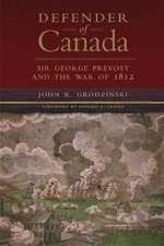 Defender of Canada : Sir George Prevost and the War of 1812 - Major John R Grodzinski