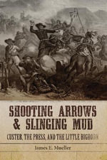 Shooting Arrows and Slinging Mud : Custer, the Press, and the Little Bighorn - James E Mueller