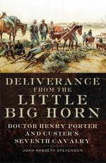 Deliverance from the Little Big Horn : Doctor Henry Porter and Custer's Seventh Cavalry - Joan Nabseth Stevenson