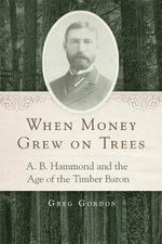When Money Grew on Trees : A.B. Hammond and the Age of the Timber Baron - Senior Lecturer in Law Greg Gordon