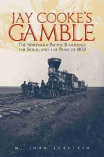Jay Cooke's Gamble : The Northern Pacific Railroad, the Sioux, and the Panic of 1873 - M John Lubetkin