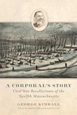A Corporal's Story : Civil War Recollections of the Twelfth Massachusetts - George Kimball
