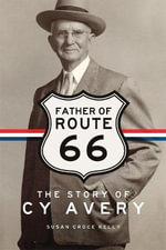Father of Route 66 : The Story of Cy Avery - Susan C Kelly