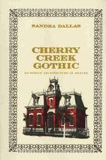 Cherry Creek Gothic : Victorian Architecture in Denver - Sandra Dallas