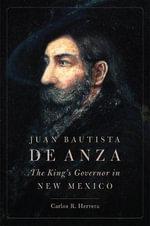 Juan Bautista de Anza : The King's Governor in New Mexico - Carlos R Herrera