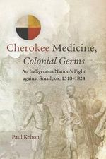 Cherokee Medicine, Colonial Germs : An Indigenous Nation's Fight Against Smallpox, 1518-1824 - Paul Kelton